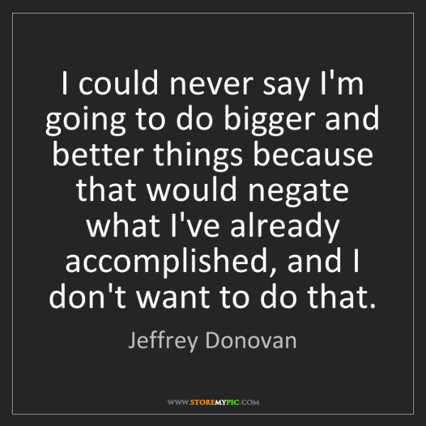 Jeffrey Donovan: I could never say I'm going to do bigger and better things...