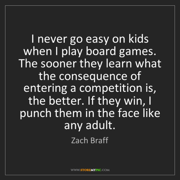 Zach Braff: I never go easy on kids when I play board games. The...