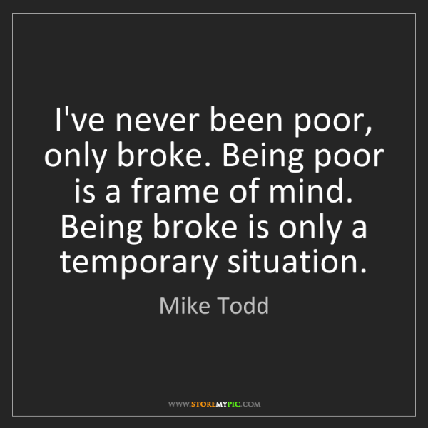 Mike Todd: I've never been poor, only broke. Being poor is a frame...