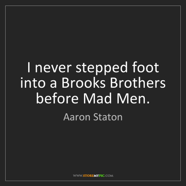 Aaron Staton: I never stepped foot into a Brooks Brothers before Mad...