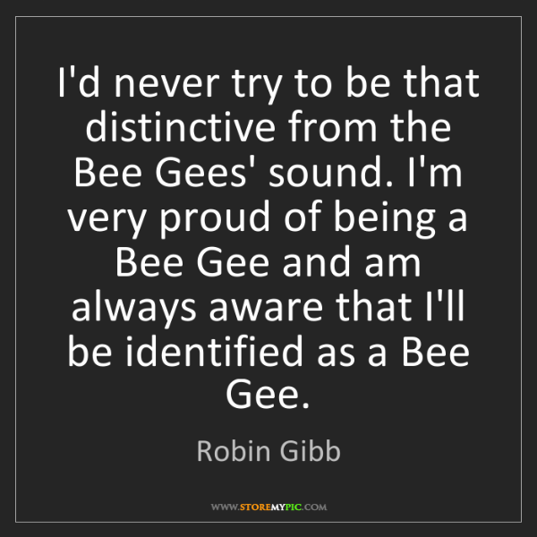 Robin Gibb: I'd never try to be that distinctive from the Bee Gees'...