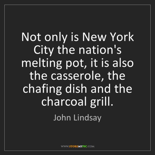 John Lindsay: Not only is New York City the nation's melting pot, it...