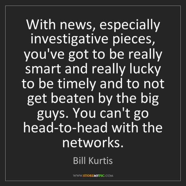 Bill Kurtis: With news, especially investigative pieces, you've got...