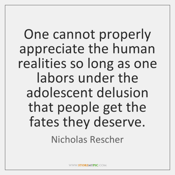 One cannot properly appreciate the human realities so long as one labors ...