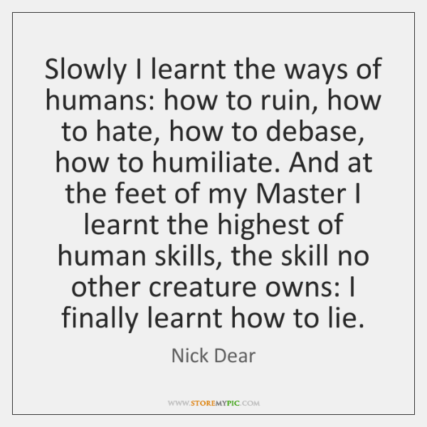 Slowly I learnt the ways of humans: how to ruin, how to ...