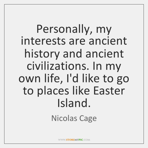 Personally, my interests are ancient history and ancient civilizations. In my own ...