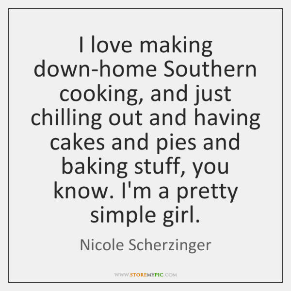 I love making down-home Southern cooking, and just chilling out and having ...