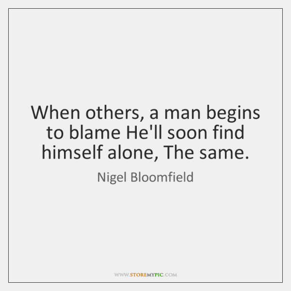 When others, a man begins to blame He'll soon find himself alone, ...