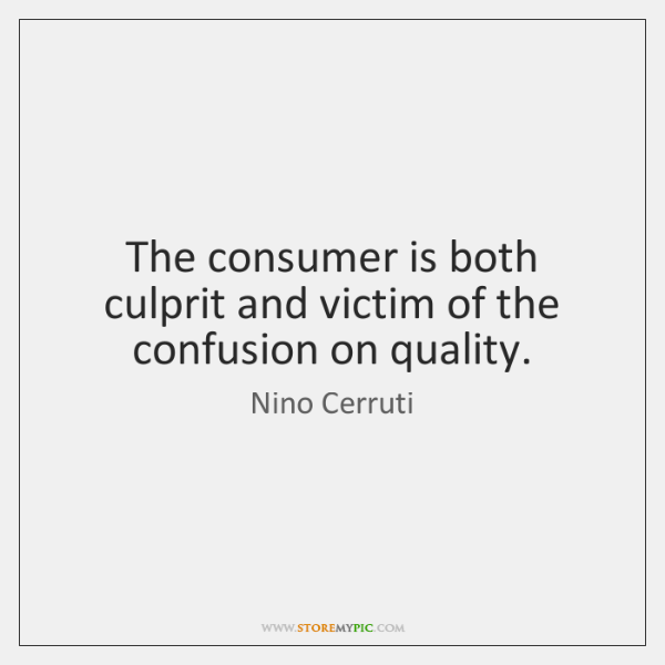 The consumer is both culprit and victim of the confusion on quality.