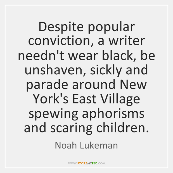 Despite popular conviction, a writer needn't wear black, be unshaven, sickly and ...