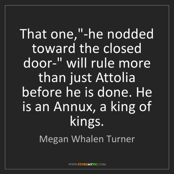 "Megan Whalen Turner: That one,""-he nodded toward the closed door-"" will rule..."