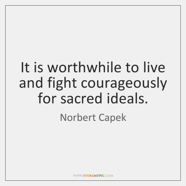 It is worthwhile to live and fight courageously for sacred ideals.