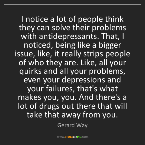 Gerard Way: I notice a lot of people think they can solve their problems...