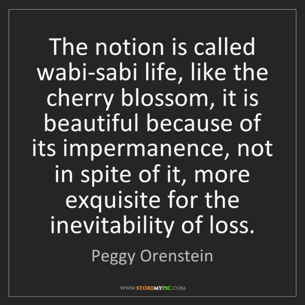 Peggy Orenstein: The notion is called wabi-sabi life, like the cherry...
