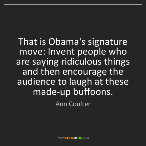 Ann Coulter: That is Obama's signature move: Invent people who are...
