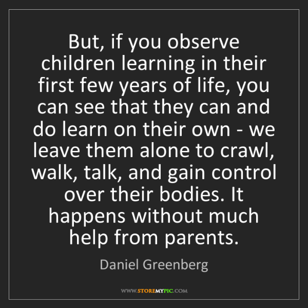 Daniel Greenberg: But, if you observe children learning in their first...
