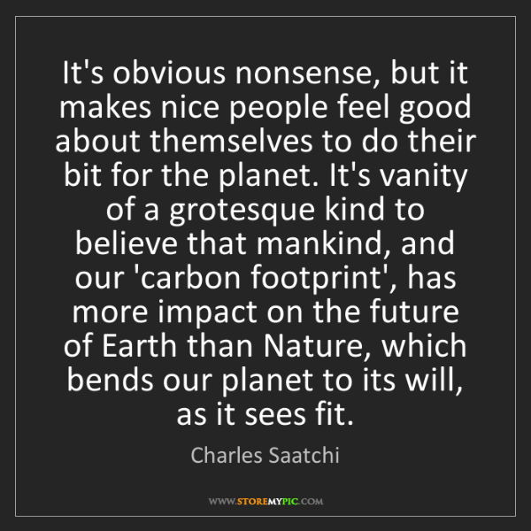 Charles Saatchi: It's obvious nonsense, but it makes nice people feel...