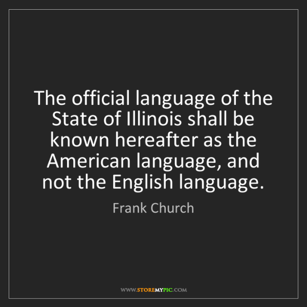 Frank Church: The official language of the State of Illinois shall...