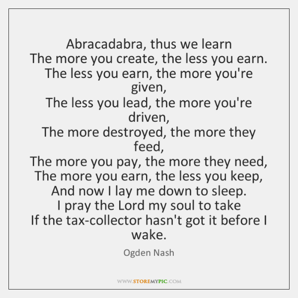 Abracadabra, thus we learn  The more you create, the less you earn.  ...