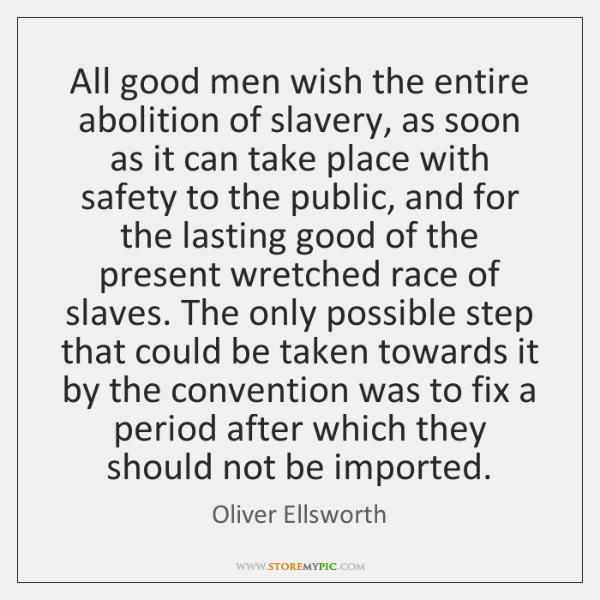 All good men wish the entire abolition of slavery, as soon as ...