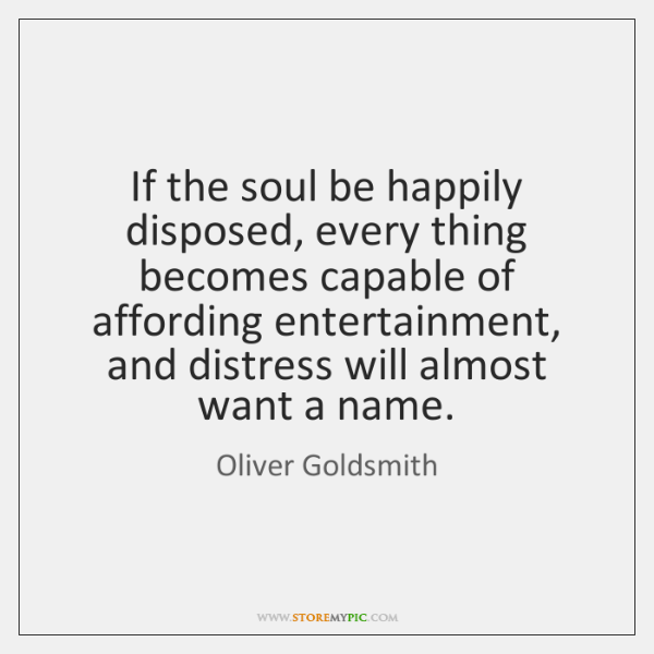 If the soul be happily disposed, every thing becomes capable of affording ...