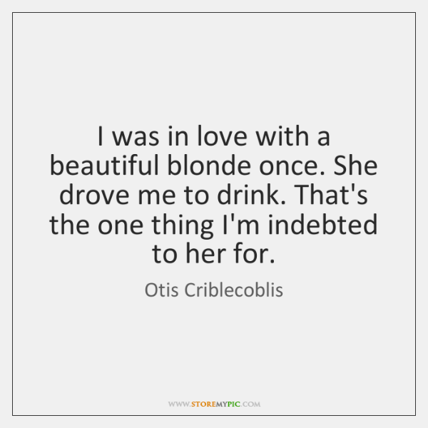 I was in love with a beautiful blonde once. She drove me ...