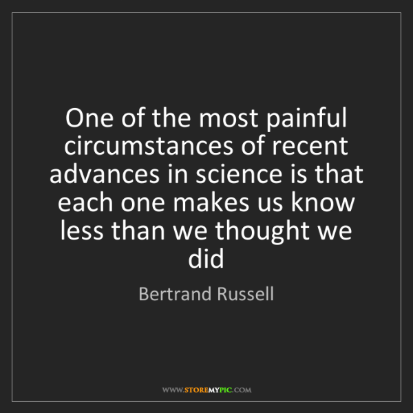 Bertrand Russell: One of the most painful circumstances of recent advances...