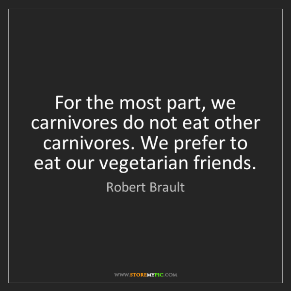 Robert Brault: For the most part, we carnivores do not eat other carnivores....