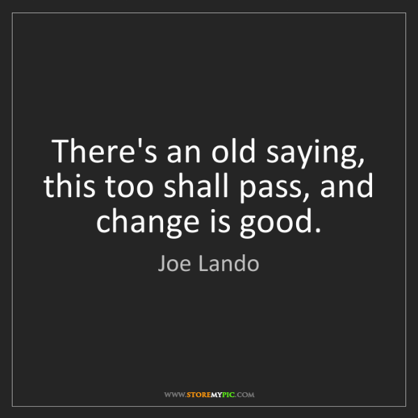Joe Lando: There's an old saying, this too shall pass, and change...