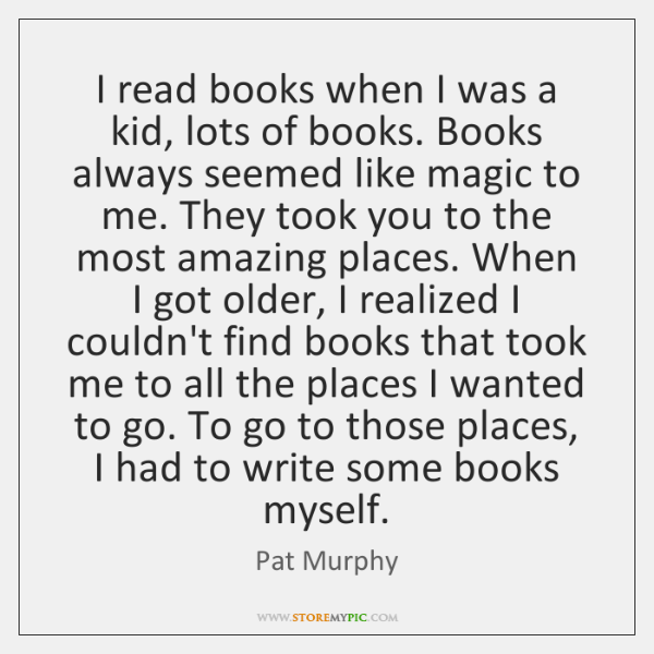 I read books when I was a kid, lots of books. Books ...