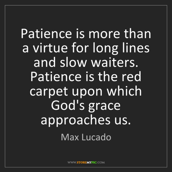 Max Lucado Patience Is More Than A Virtue For Long Lines And Slow