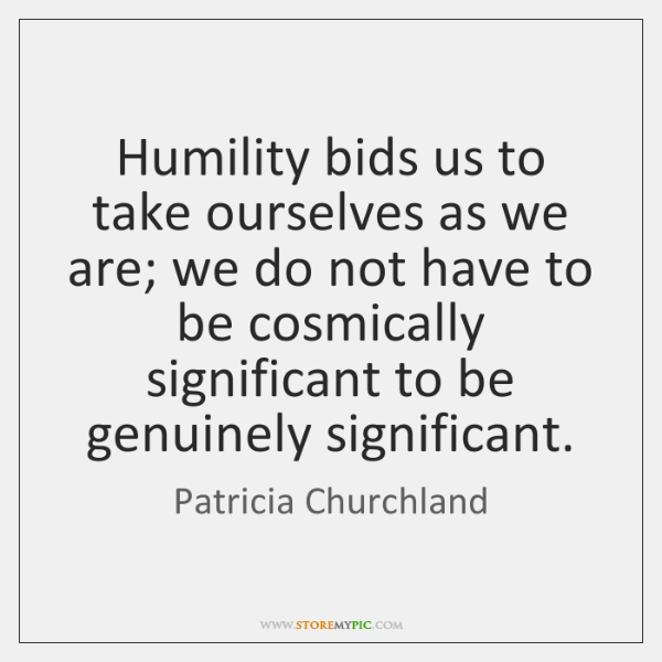 humility bids us to take ourselves as we are we do not storemypic