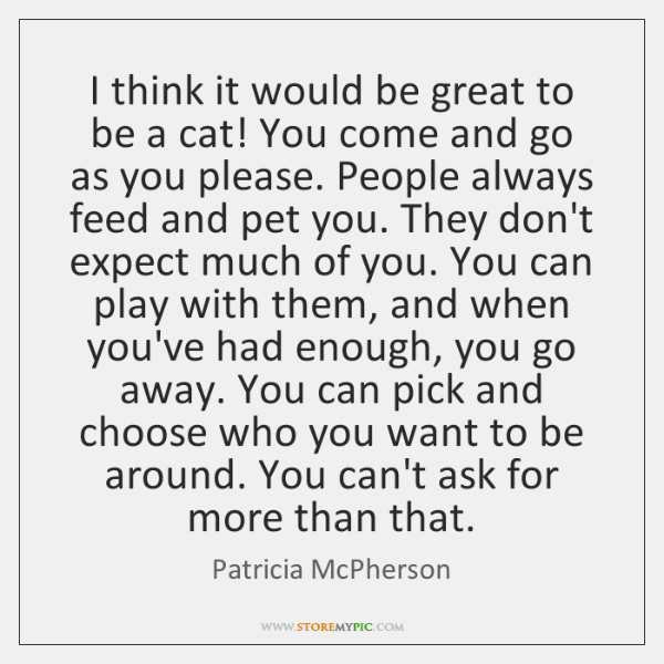 I think it would be great to be a cat! You come ...
