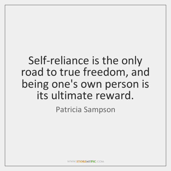Self-reliance is the only road to true freedom, and being one's own ...