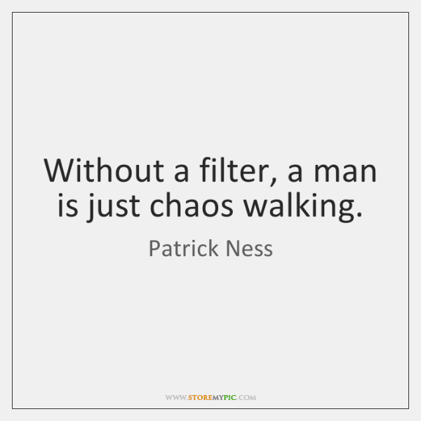 Without a filter, a man is just chaos walking.