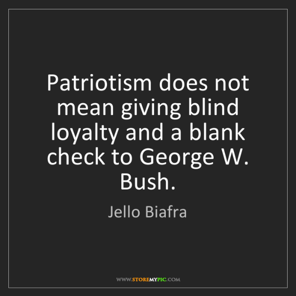 Jello Biafra: Patriotism does not mean giving blind loyalty and a blank...