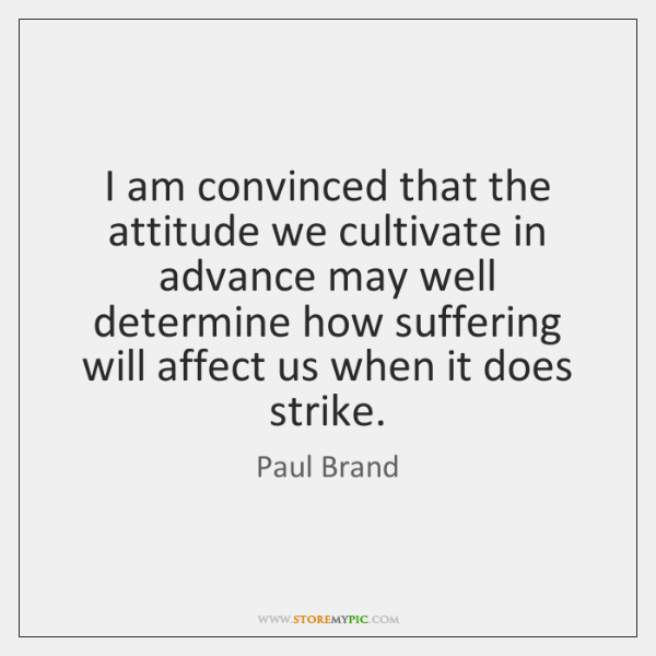 I am convinced that the attitude we cultivate in advance may well ...