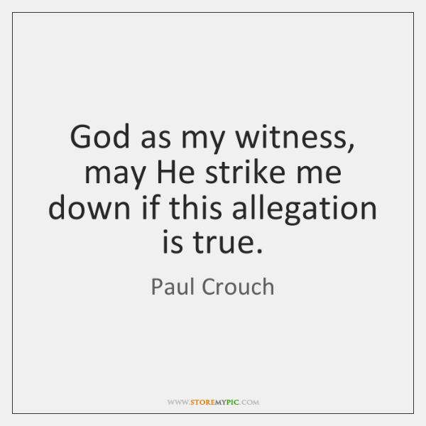 God as my witness, may He strike me down if this allegation ...