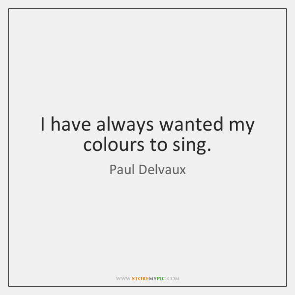 I have always wanted my colours to sing.