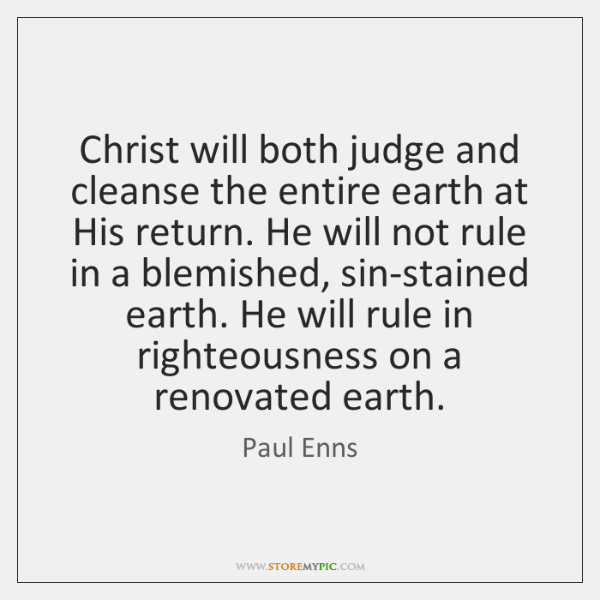 Christ will both judge and cleanse the entire earth at His return. ...