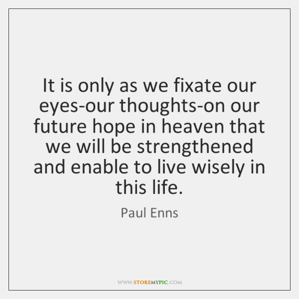 It is only as we fixate our eyes-our thoughts-on our future hope ...
