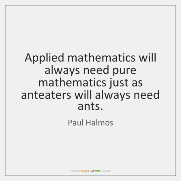 Applied mathematics will always need pure mathematics just as anteaters will always ...