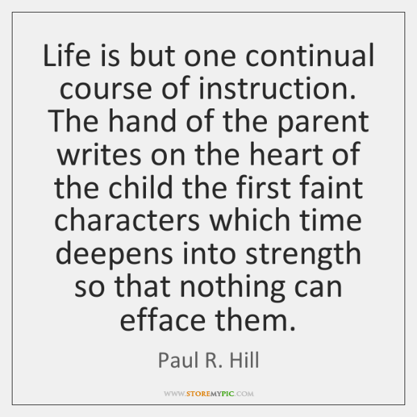 Life is but one continual course of instruction. The hand of the ...