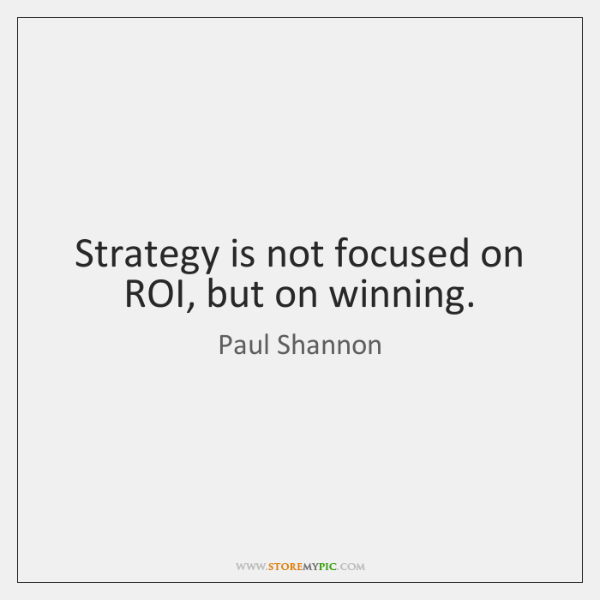 Strategy is not focused on ROI, but on winning.