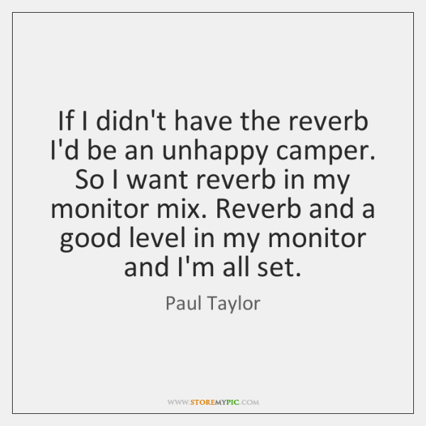 If I didn't have the reverb I'd be an unhappy camper. So ...