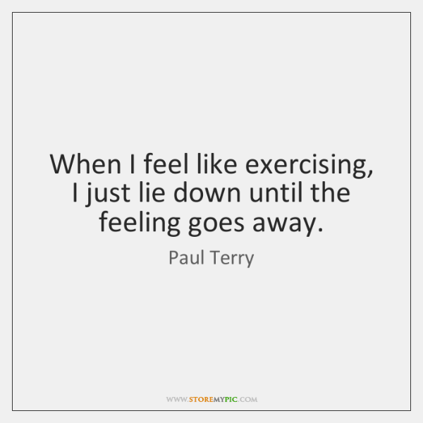 When I feel like exercising, I just lie down until the feeling ...