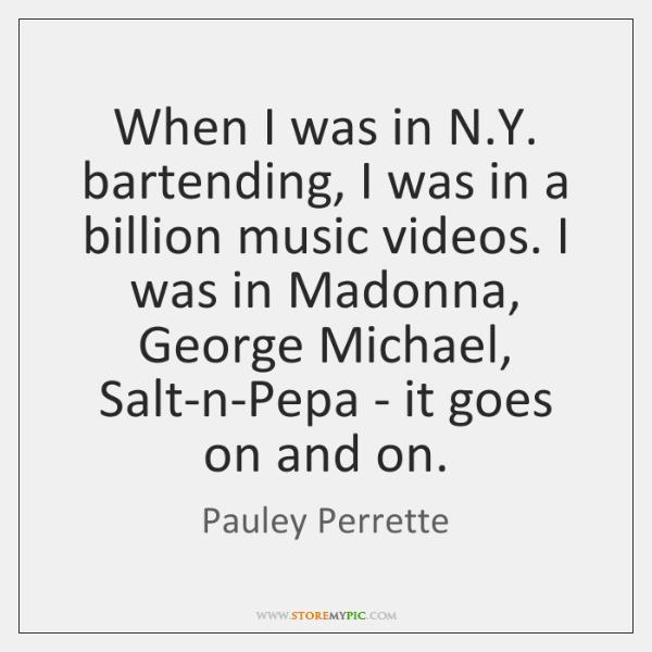 When I was in N.Y. bartending, I was in a billion ...