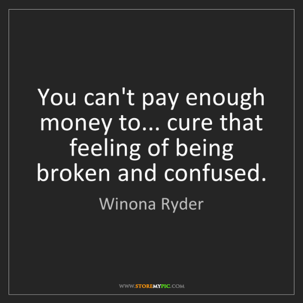 Winona Ryder: You can't pay enough money to... cure that feeling of...