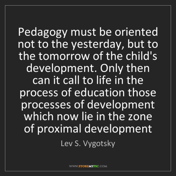 Lev S. Vygotsky: Pedagogy must be oriented not to the yesterday, but to...