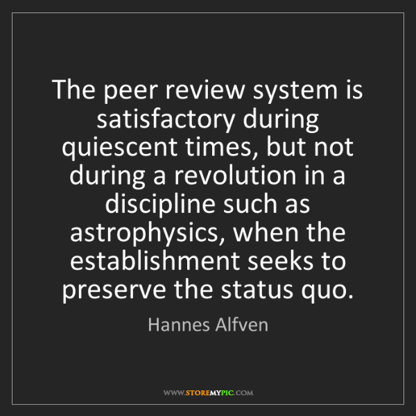 Hannes Alfven: The peer review system is satisfactory during quiescent...